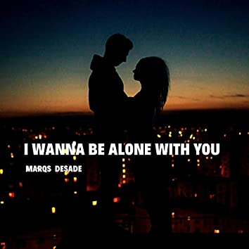 I Wanna Be Alone With You