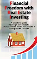 Financial Freedom with Real Estate Investing: A practical guide with tips and secrets to make more profit and create a solid passive income.