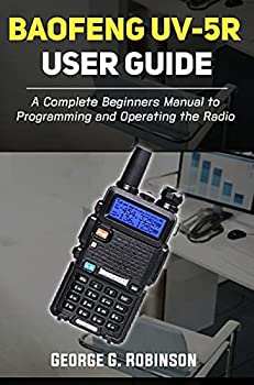 Baofeng UV-5R User Guide  A Complete Beginners Manual to Programming and Operating the Radio