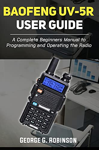 Baofeng UV-5R User Guide: A Complete Beginners Manual to Programming and Operating the Radio (English Edition)
