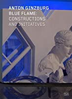 Anton Ginzburg: Blue Flame: Constructions and Initiatives