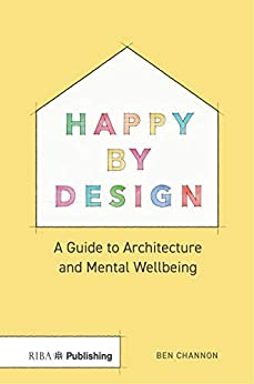 Happy by Design: A Guide to Architecture and Mental Wellbeing by [Ben Channon]