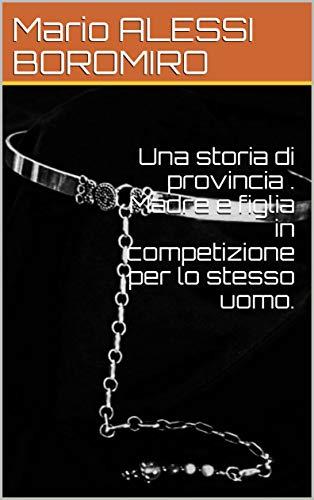 Una storia di provincia . Madre e figlia in competizione per lo stesso uomo. (Italian Edition)
