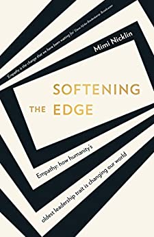 Softening the Edge: Empathy: How humanity's oldest leadership trait is changing our world by [Mimi Nicklin]
