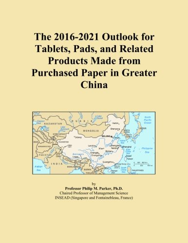 The 2016-2021 Outlook for Tablets, Pads, and Related Products Made from Purchased Paper in Greater China