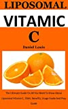 Liposomal Vitamin C: The Ultimate Guide On All You Need To Know About Liposomal Vitamin C, uses, benefits, usage guide and prep guide (English Edition)