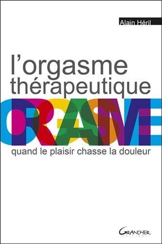 L'orgasme thérapeutique - Quand le plaisir chasse la douleur