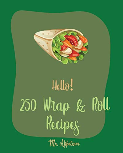 Hello! 250 Wrap & Roll Recipes: Best Wrap & Roll Cookbook Ever For Beginners [Book 1]