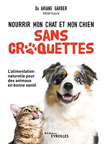 Nourrir mon chat et mon chien sans croquettes: L'alimentation naturelle pour des animaux en bonne santé