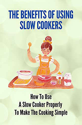 The Benefits Of Using Slow Cookers: How To Use A Slow Cooker Properly To Make The Cooking Simple: How To Use 123 Cooking Recipes (English Edition)