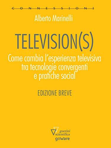 Television(s). Come cambia l'esperienza televisiva tra tecnologia convergenti e pratiche sociali