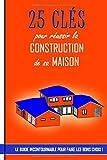 25 clés pour réussir la construction de sa maison: Le guide incontournable pour faire les bons choix