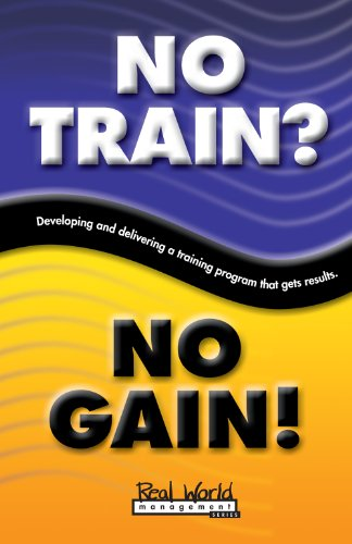No Train? No Gain!: Developing and Delivering a Training Program That Gets Results (Real World Management Series Book 4)