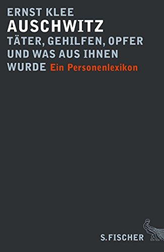 Auschwitz – Täter, Gehilfen, Opfer und was aus ihnen wurde: Ein Personenlexikon