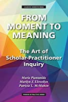 From Moment to Meaning: The Art of Scholar-Practitioner Inquiry (Wisdom of Practice)