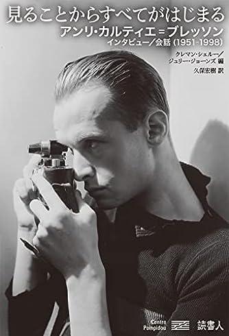 見ることからすべてがはじまる アンリ・カルティエ=ブレッソン インタビュー/会話(1951-1998)