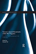 Taiwan`s Social Movements under Ma Ying-jeou: From the Wild Strawberries to the Sunflowers (Routledge Research on Taiwan Series Book 19)