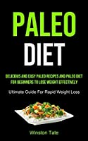 Paleo Diet: Delicious And Easy Paleo Recipes And Paleo Diet For Beginners To Lose Weight Effectively (Ultimate Guide For Rapid Weight Loss)