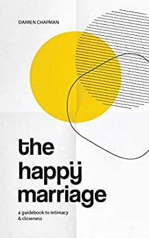 The Happy Marriage: A guidebook to intimacy and closeness by [Darren Chapman]