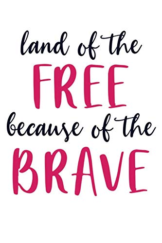 land of the FREE because of the BRAVE: 4th support US military fourth july Independence Day Brave Patriotic Troops 120 Pages 6 x 9 inches Journal