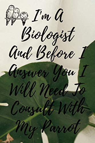 I'm A Biologist And Before I Answer You I Will Need To Consult With My Parrot: Perfect Gag Gift For A Truly Great Biologist | Blank Lined Notebook ... ... Hen | Stag Do | Anniv| 120 pages 6*9 Size