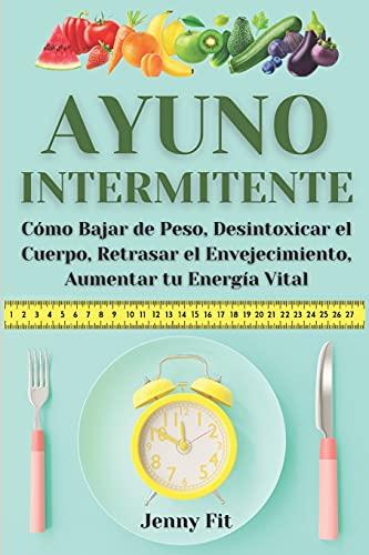 Ayuno Intermitente: Cómo Bajar de Peso, Desintoxicar el Cuerpo, Retrasar el Envejecimiento, Aumentar tu Energía Vital: Recupera tu Salud y...