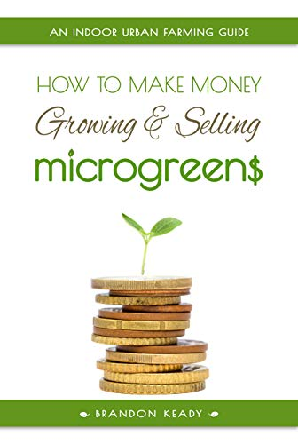 How to Make Money Growing and Selling Microgreens: An Indoor Urban Farming Guide by [Brandon Keady]