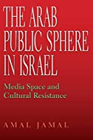 The Arab Public Sphere in Israel: Media Space and Cultural Resistance (Middle East Studies)