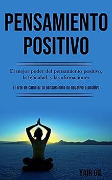 Pensamiento Positivo  El mejor poder del pensamiento positivo la felicidad y las afirmaciones  El arte de cambiar tu pensamiento de negativo a positivo   Spanish Edition