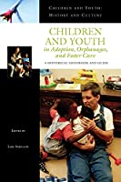 Children And Youth In Adoption, Orphanages, And Foster Care: A Historical Handbook And Guide (Children and Youth: History and Culture)
