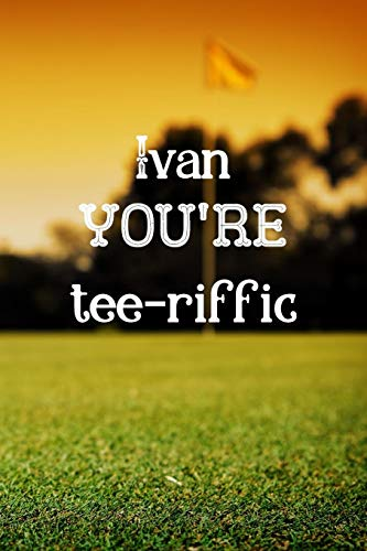 Ivan You're Tee-riffic: Golf Appreciation Gifts for Men, Ivan Journal / Notebook / Diary / USA Gift (6 x 9 - 110 Blank Lined Pages)