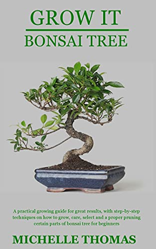 GROW IT BONSAI TREE: A practical growing guide for great results, with step-by-step techniques on how to grow, care, select and a proper pruning certain ... bonsai tree for beginners (English Edition)