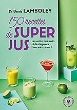 150 recettes de super-jus - Les vertus des fruits et des légumes dans votre verre ! de Dr Denis Lamboley