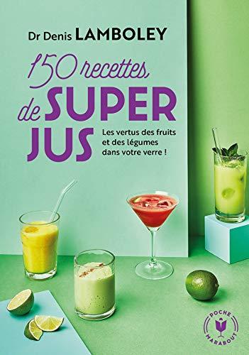 150 recettes de super-jus: Les vertus des fruits et des légumes dans votre verre !