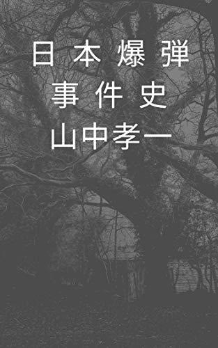 日本爆弾事件史: 玄洋社、自由民権運動、草加次郎、東アジア反日武装戦線、オウムなど日本を震撼させた爆弾事件の記録
