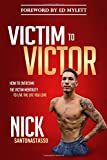 Victim to Victor: How to Overcome the Victim Mentality to Live the Life You Love - Nick Santonastasso