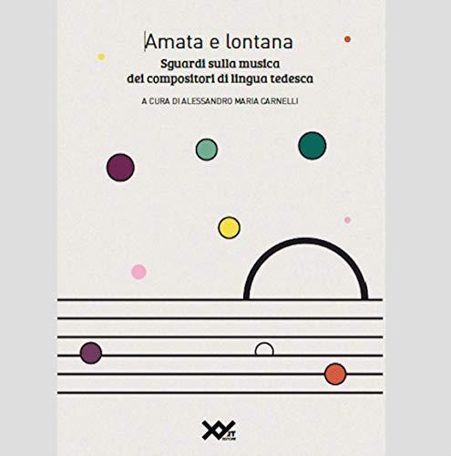 Amata e lontana. Sguardi sulla musica dei compositori di lingua tedesca. Ediz. integrale