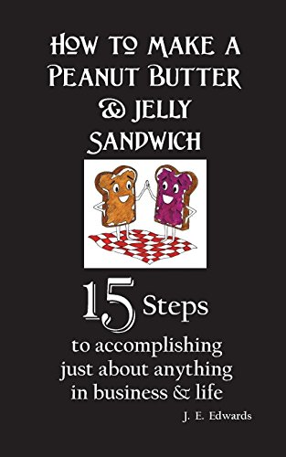 How to Make a Peanut Butter & Jelly Sandwich: 15 Steps to accomplishing just about anything in busin