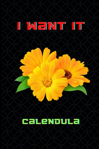 I Want It Calendula: Calendula Lover Blank Lined Notebook Funny Gifts Of Christmas Thanksgiving, Mother's Day For Cute Lover Women Boys And Kids.