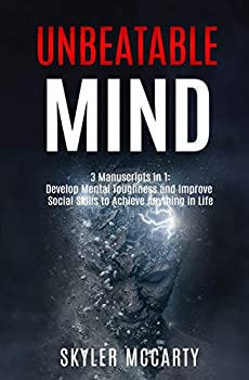 Unbeatable Mind  Develop Mental Toughness And Improve Social Skills To Achieve Anything You Want In Life