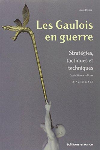 Les gaulois en guerre - 1ere ed: Stratégies, tactiques et techniques essai d'histoire militaire