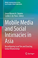 Mobile Media and Social Intimacies in Asia: Reconfiguring Local Ties and Enacting Global Relationships (Mobile Communication in Asia: Local Insights, Global Implications)