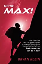 To The Max!: How I Went From Being A Fat, Sick and Tired Mess to Living a Life Filled with Success, Happiness, Health and Fulfillment. And... how you can do it too!