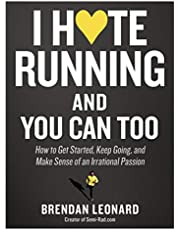 I Hate Running and You Can Too: How to Get Started and Keep Going, and Make Sense of an Irrational Passion