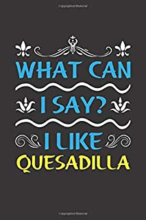 What Can I Say? I Like Quesadilla: Funny Lined Journal Notebook For Food Lovers Who Loves Quesadilla