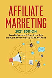 Affiliate Marketing: 2021 Edition - Earn high commissions by selling products and services you do not have (Best Financial Freedom Books & Audiobooks)