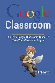 Google Classroom: An Easy Google Classroom Guide To Take Your Classroom Digital (Google Classroom App, Google Classroom For Teachers, Google Classroom Books, Google Classroom Ebook) (Volume 1)