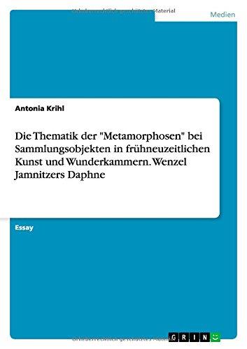 Die Thematik der 'Metamorphosen' bei Sammlungsobjekten in frühneuzeitlichen Kunst und Wunderkammern. Wenzel Jamnitzers Daphne