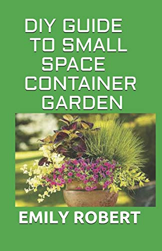 DIY GUIDE TO SMALL SPACE CONTAINER GARDEN: The Complete Guide To Transform Your Balcony, Porch, or Patio with Fruits, Flowers, Foliage, and Herbs