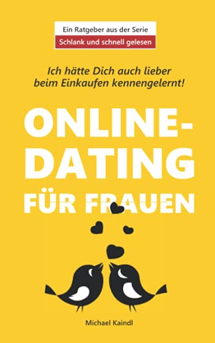 Ich hätte Dich auch lieber beim Einkaufen kennengelernt: Online-Dating für Frauen. Wie auch Sie online Ihren persönlichen Mr. Right finden. (Schlank und schnell gelesen)